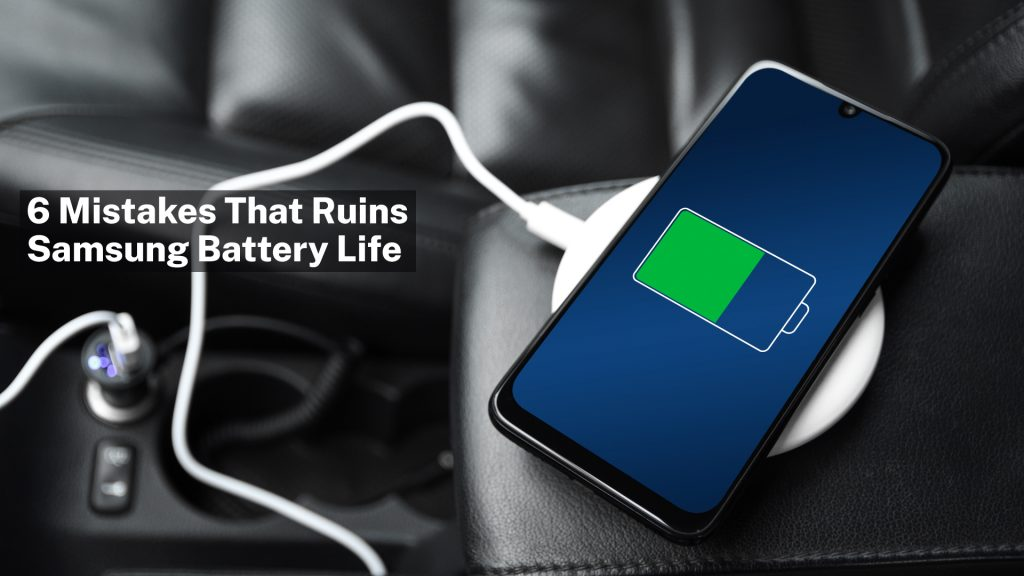 6 common mistakes that ruins your Samsung battery life